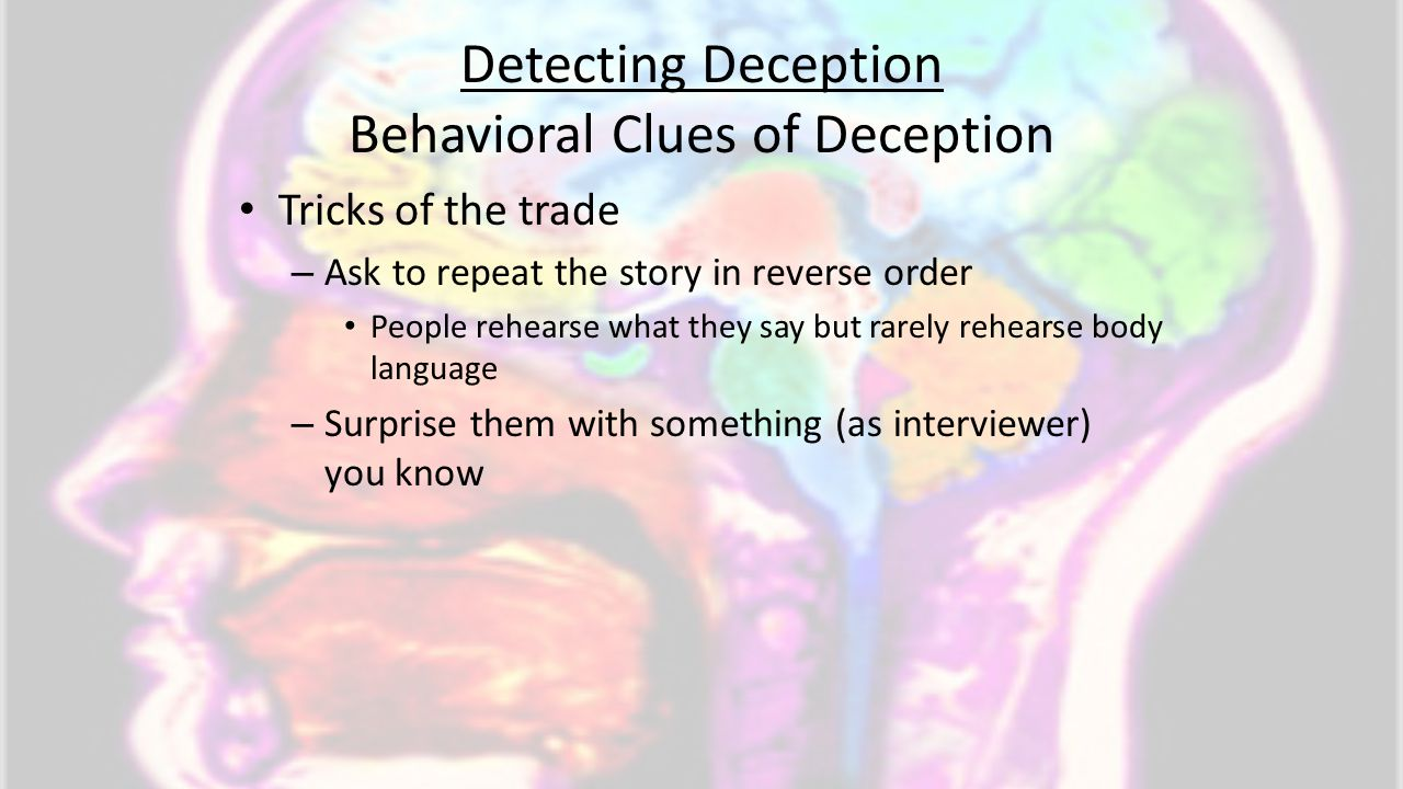 Detecting Deception Behavioral Clues of Deception Tricks of the trade – Ask to repeat the story in reverse order People rehearse what they say but rar