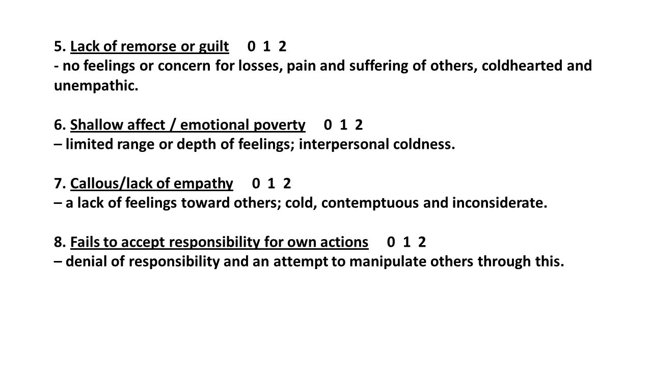 5. Lack of remorse or guilt 0 1 2 - no feelings or concern for losses, pain and suffering of others, coldhearted and unempathic. 6. Shallow affect / e