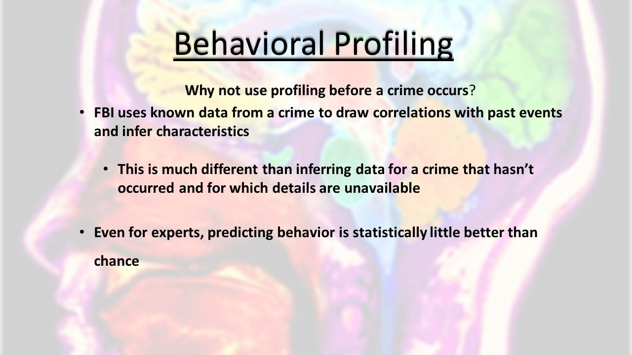 Behavioral Profiling Why not use profiling before a crime occurs? FBI uses known data from a crime to draw correlations with past events and infer cha