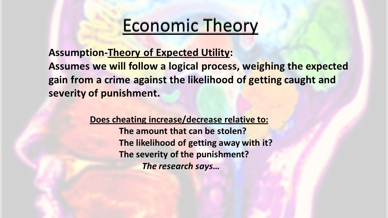 Economic Theory Assumption-Theory of Expected Utility: Assumes we will follow a logical process, weighing the expected gain from a crime against the l