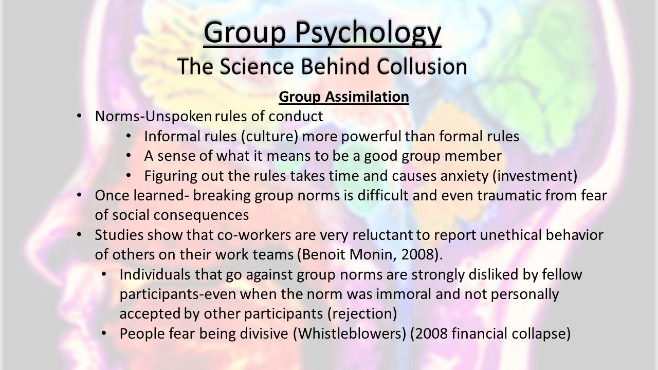 Group Psychology The Science Behind Collusion Group Assimilation Norms-Unspoken rules of conduct Informal rules (culture) more powerful than formal ru