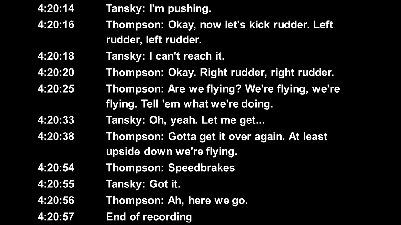 4:20:14 Tansky: I'm pushing. 4:20:16 Thompson: Okay, now let's kick rudder. Left rudder, left rudder. 4:20:18 Tansky: I can't reach it. 4:20:20 Thomps