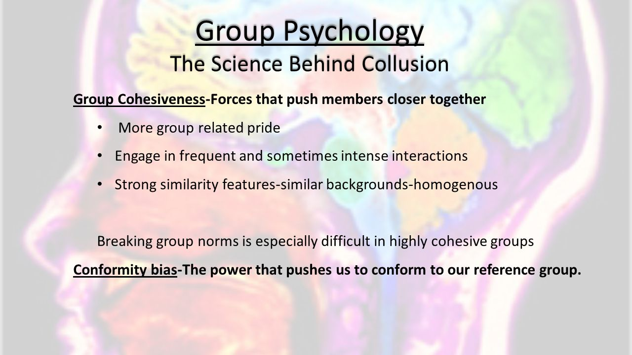 Group Psychology The Science Behind Collusion Group Cohesiveness-Forces that push members closer together More group related pride Engage in frequent