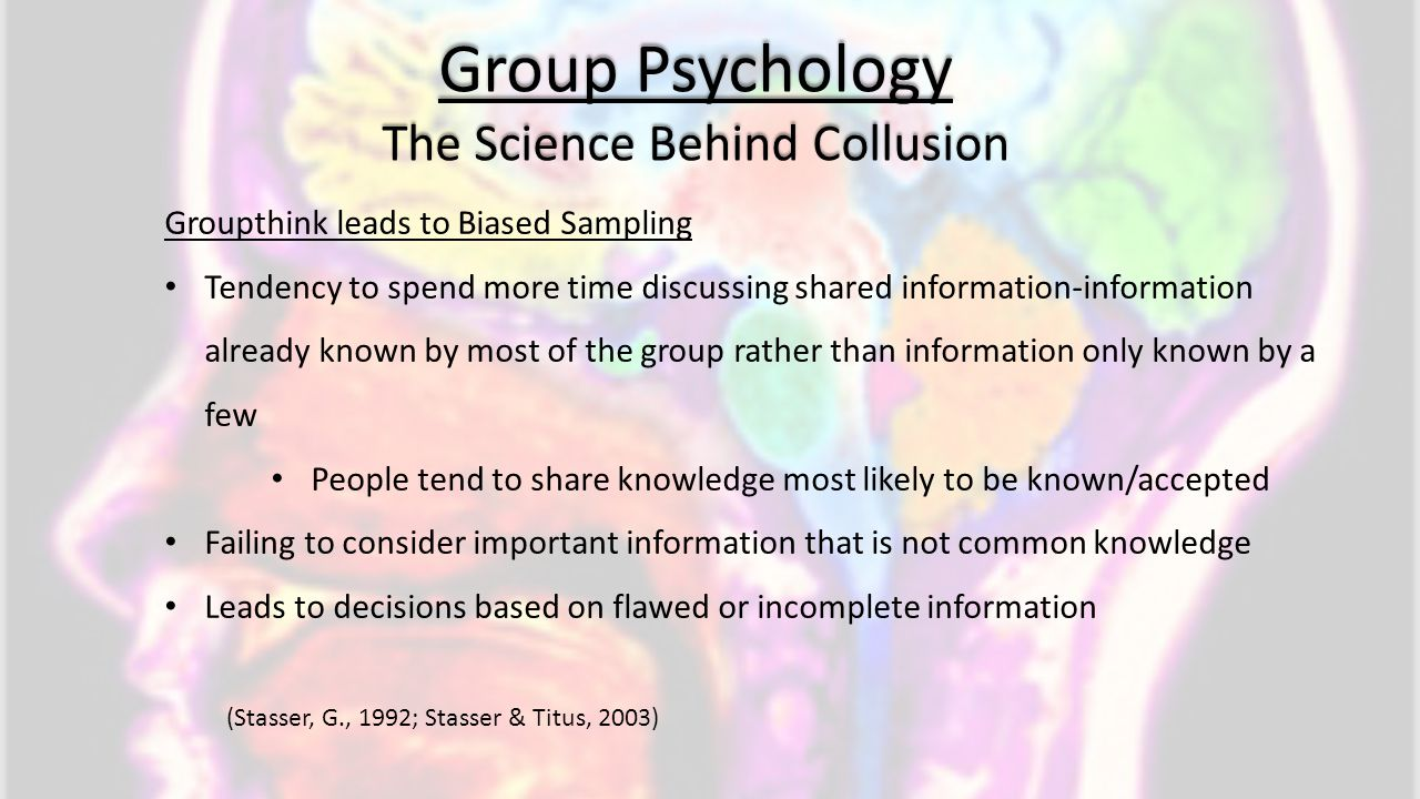 Group Psychology The Science Behind Collusion Groupthink leads to Biased Sampling Tendency to spend more time discussing shared information-informatio