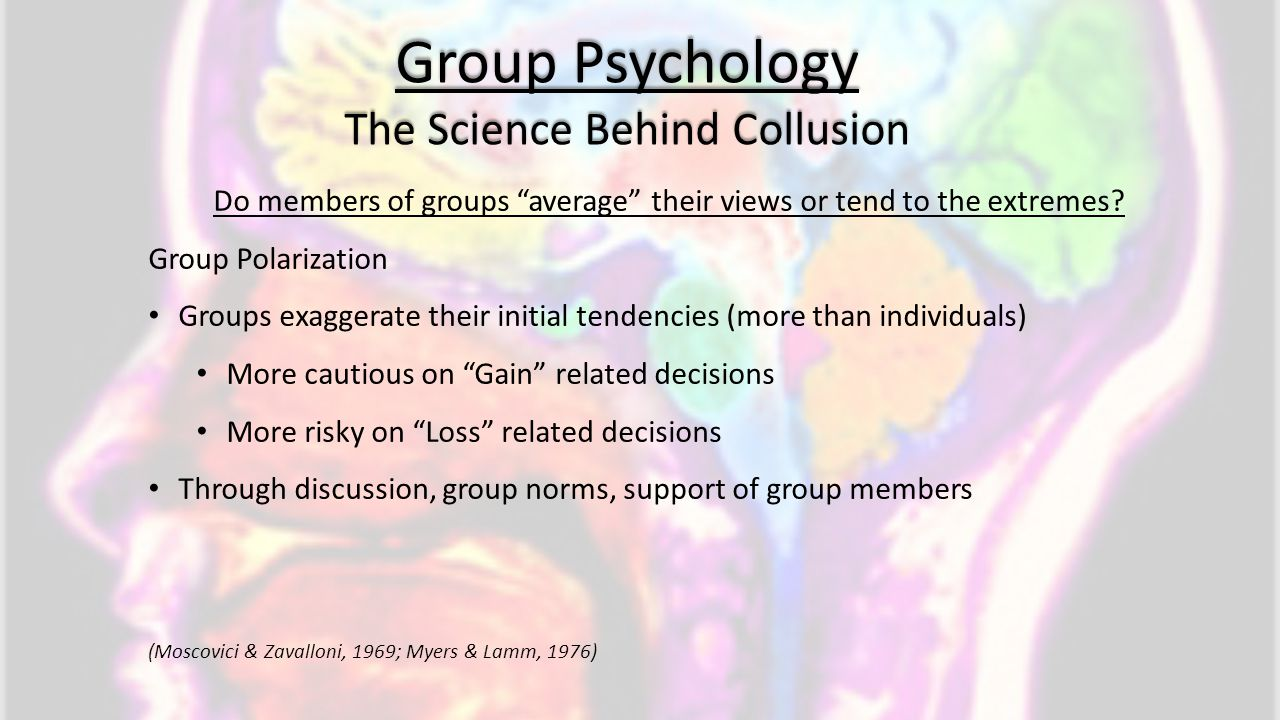 "Group Psychology The Science Behind Collusion Do members of groups ""average"" their views or tend to the extremes? Group Polarization Groups exaggerate"