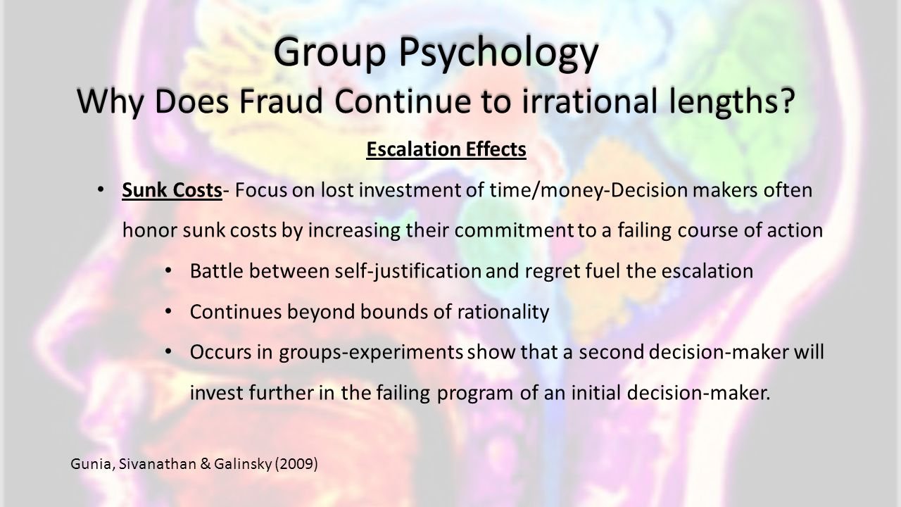 Group Psychology Why Does Fraud Continue to irrational lengths? Escalation Effects Sunk Costs- Focus on lost investment of time/money-Decision makers