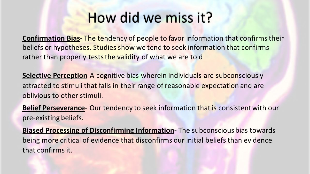 How did we miss it? Confirmation Bias- The tendency of people to favor information that confirms their beliefs or hypotheses. Studies show we tend to