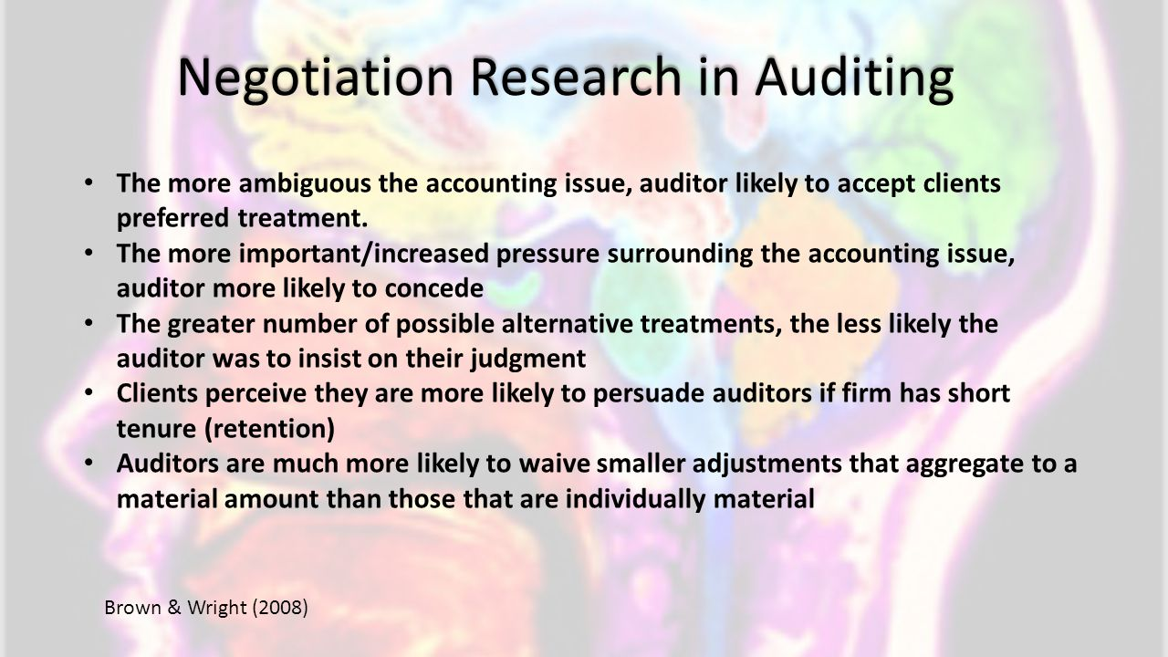 Negotiation Research in Auditing The more ambiguous the accounting issue, auditor likely to accept clients preferred treatment. The more important/inc