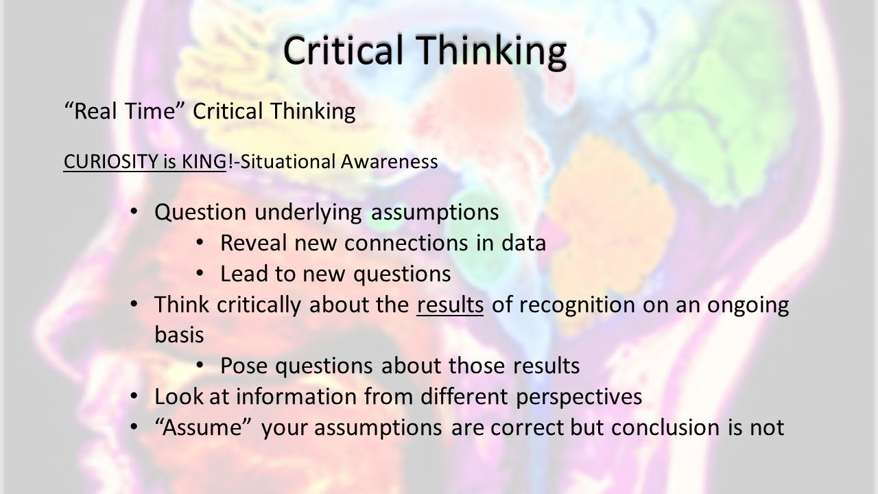 "Critical Thinking ""Real Time"" Critical Thinking CURIOSITY is KING!-Situational Awareness Question underlying assumptions Reveal new connections in dat"