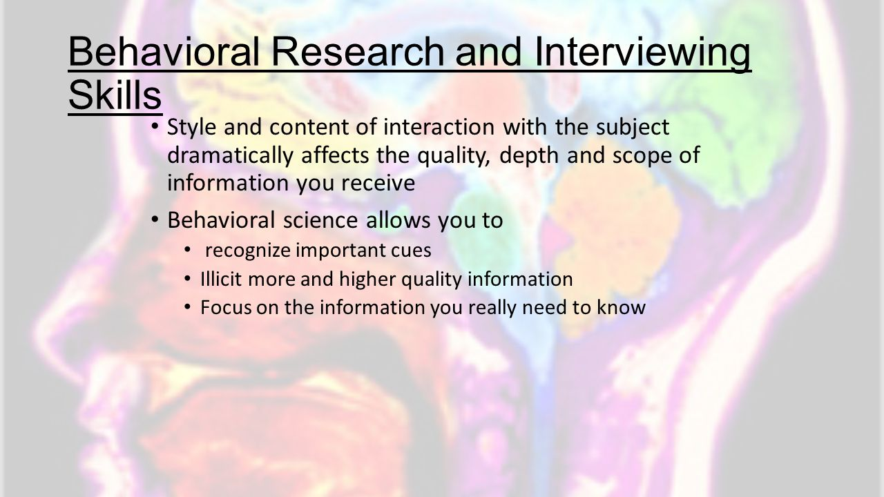 Behavioral Research and Interviewing Skills Style and content of interaction with the subject dramatically affects the quality, depth and scope of inf