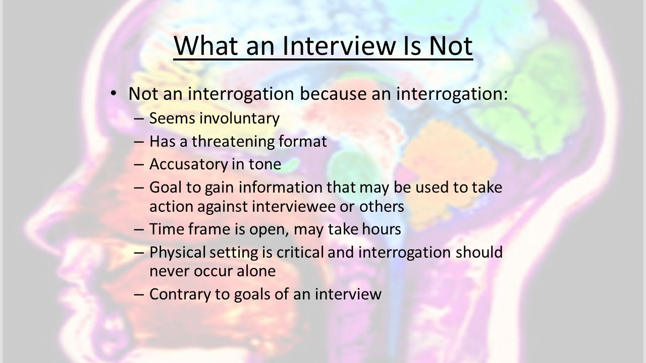 What an Interview Is Not Not an interrogation because an interrogation: – Seems involuntary – Has a threatening format – Accusatory in tone – Goal to