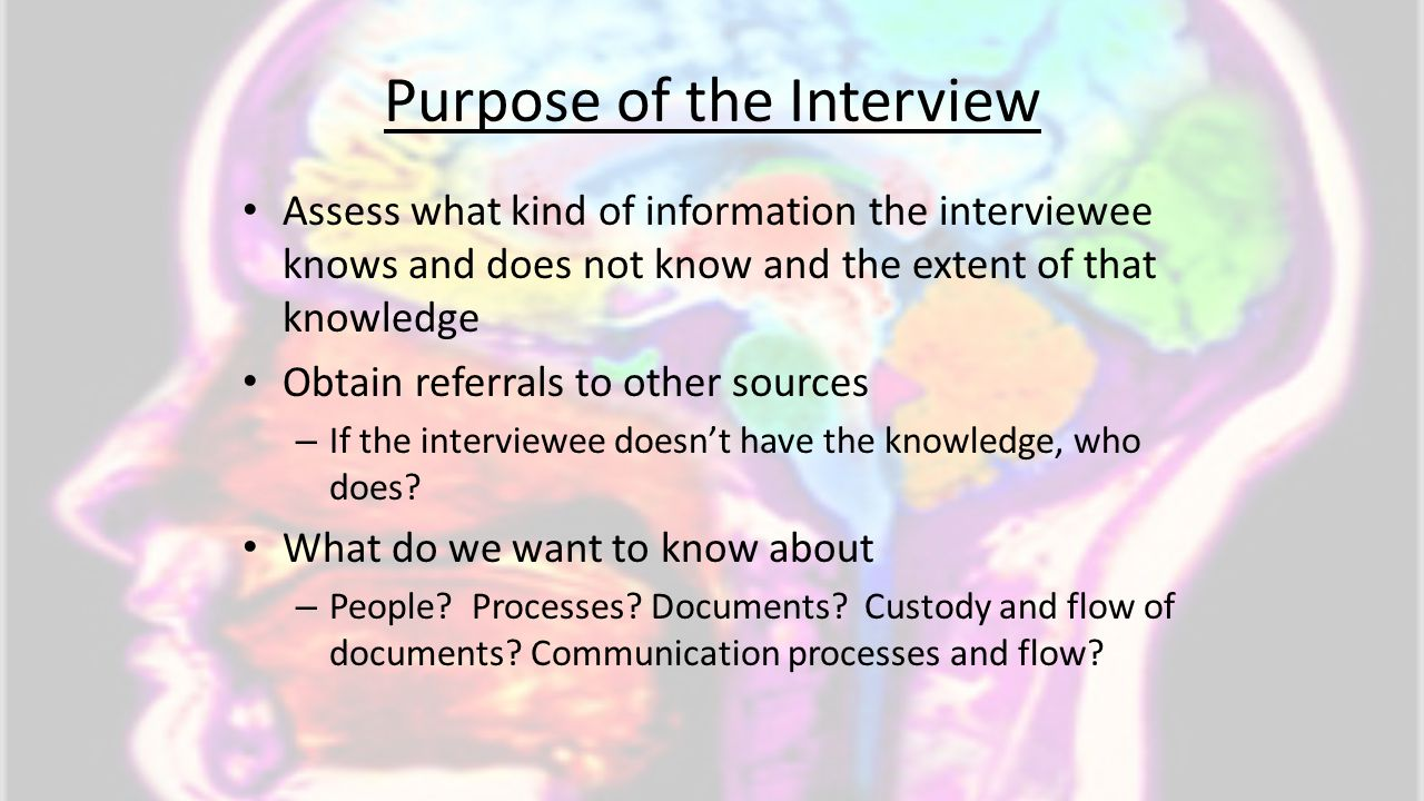 Purpose of the Interview Assess what kind of information the interviewee knows and does not know and the extent of that knowledge Obtain referrals to