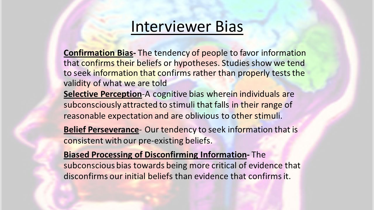 Interviewer Bias Confirmation Bias- The tendency of people to favor information that confirms their beliefs or hypotheses. Studies show we tend to see