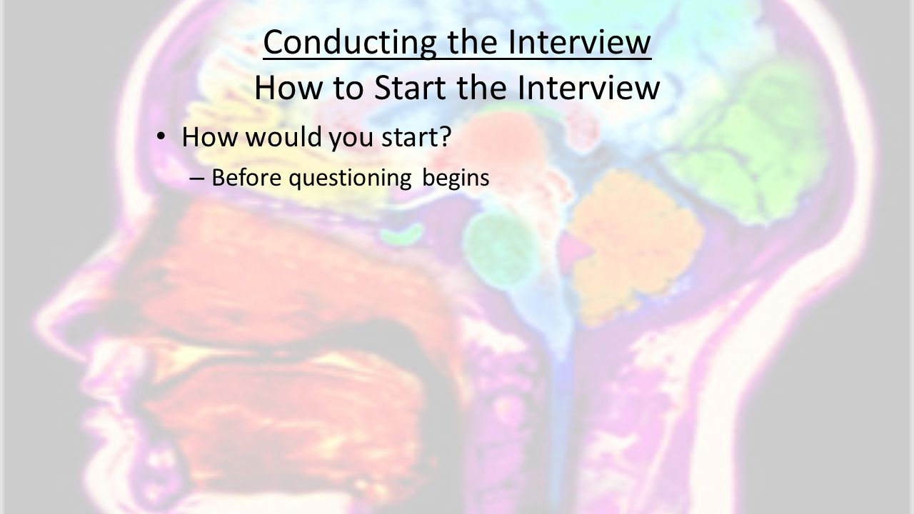 Conducting the Interview How to Start the Interview How would you start? – Before questioning begins