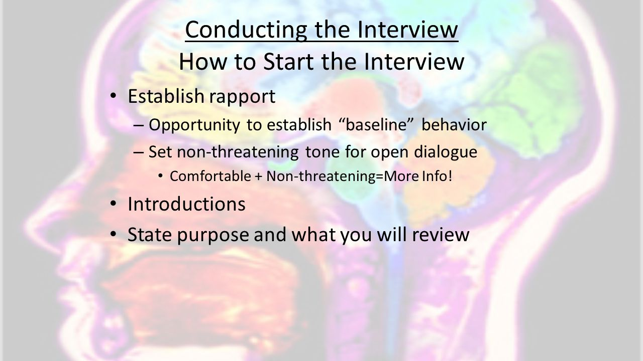 "Conducting the Interview How to Start the Interview Establish rapport – Opportunity to establish ""baseline"" behavior – Set non-threatening tone for op"