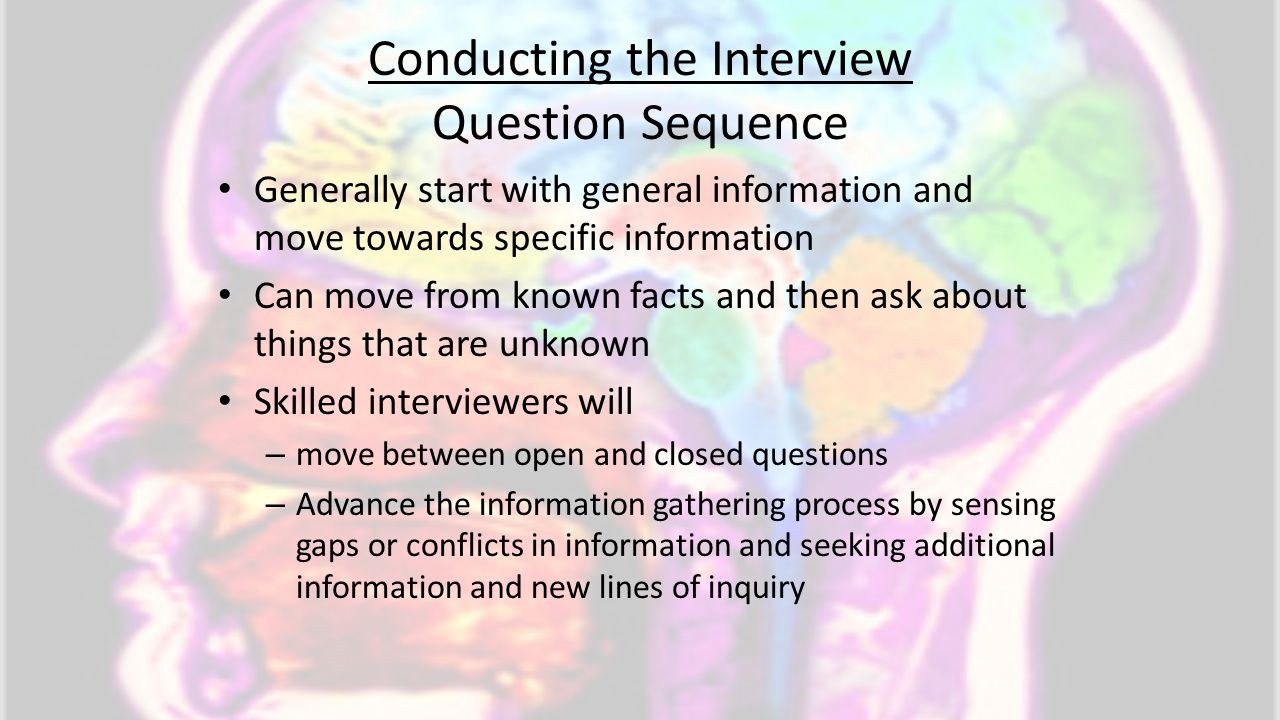 Conducting the Interview Question Sequence Generally start with general information and move towards specific information Can move from known facts an