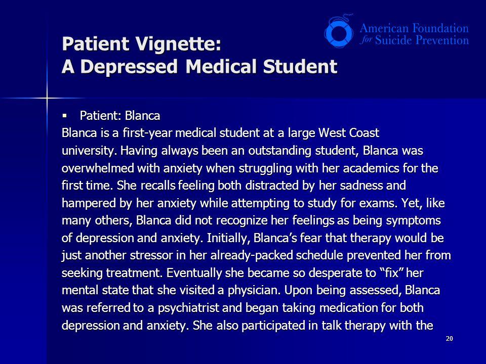 20 Patient Vignette: A Depressed Medical Student  Patient: Blanca Blanca is a first-year medical student at a large West Coast university.