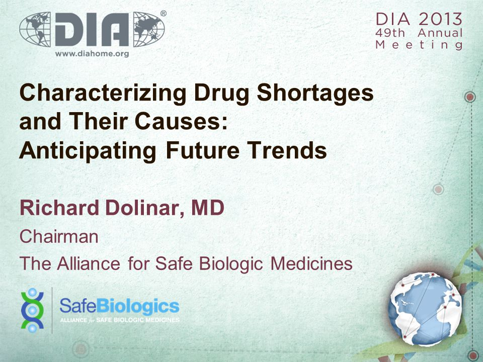 Characterizing Drug Shortages and Their Causes: Anticipating Future Trends Richard Dolinar, MD Chairman The Alliance for Safe Biologic Medicines