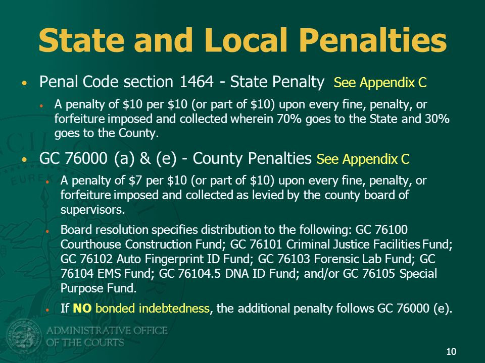 State and Local Penalties Penal Code section 1464 - State Penalty See Appendix C A penalty of $10 per $10 (or part of $10) upon every fine, penalty, o