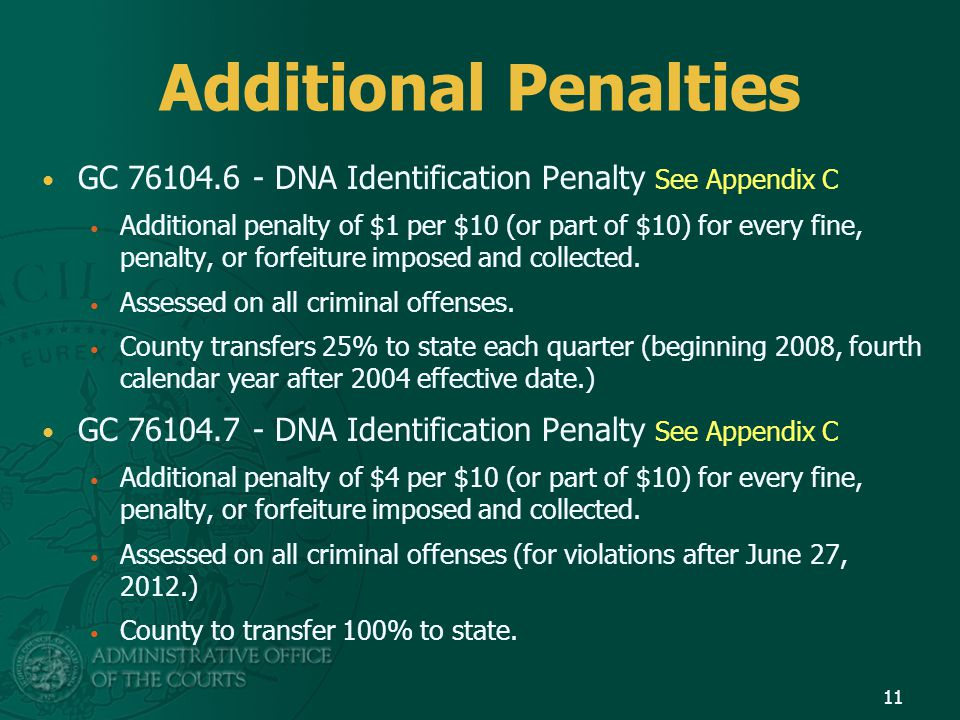 Additional Penalties GC 76104.6 - DNA Identification Penalty See Appendix C Additional penalty of $1 per $10 (or part of $10) for every fine, penalty,