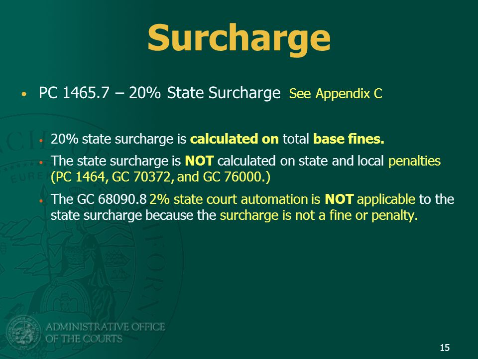 Surcharge PC 1465.7 – 20% State Surcharge See Appendix C 20% state surcharge is calculated on total base fines.