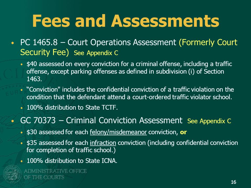 Fees and Assessments PC 1465.8 – Court Operations Assessment (Formerly Court Security Fee) See Appendix C $40 assessed on every conviction for a crimi
