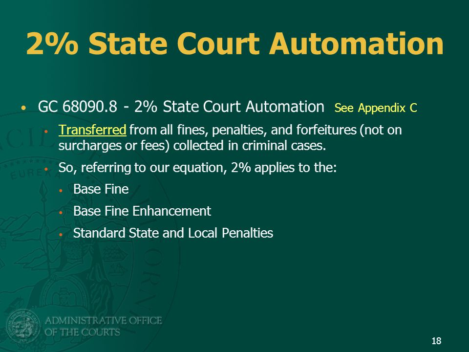 2% State Court Automation GC 68090.8 - 2% State Court Automation See Appendix C Transferred from all fines, penalties, and forfeitures (not on surcharges or fees) collected in criminal cases.