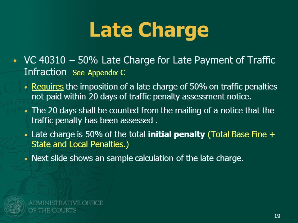 Late Charge VC 40310 – 50% Late Charge for Late Payment of Traffic Infraction See Appendix C Requires the imposition of a late charge of 50% on traffic penalties not paid within 20 days of traffic penalty assessment notice.