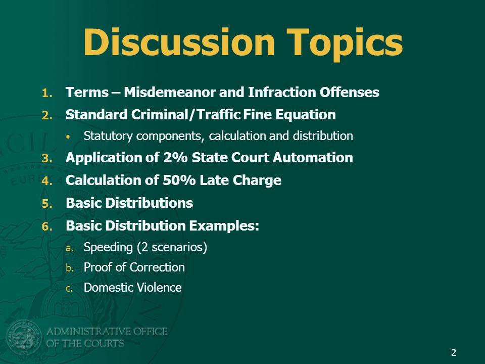 Discussion Topics 1. Terms – Misdemeanor and Infraction Offenses 2. Standard Criminal/Traffic Fine Equation Statutory components, calculation and dist