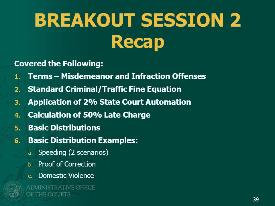 BREAKOUT SESSION 2 Recap Covered the Following: 1. Terms – Misdemeanor and Infraction Offenses 2. Standard Criminal/Traffic Fine Equation 3. Applicati