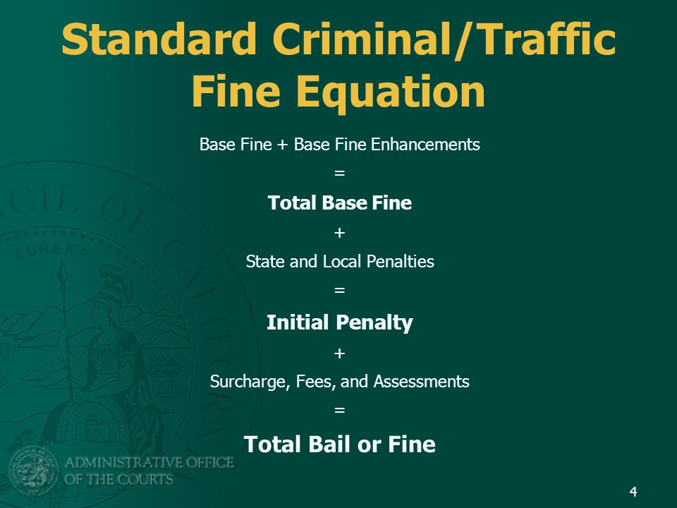 Standard Criminal/Traffic Fine Equation Base Fine + Base Fine Enhancements = Total Base Fine + State and Local Penalties = Initial Penalty + Surcharge, Fees, and Assessments = Total Bail or Fine 4