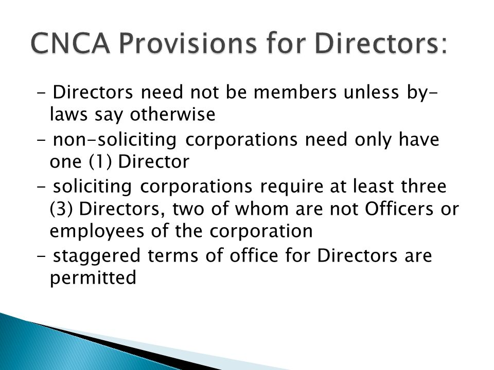 - Directors need not be members unless by- laws say otherwise - non-soliciting corporations need only have one (1) Director - soliciting corporations require at least three (3) Directors, two of whom are not Officers or employees of the corporation - staggered terms of office for Directors are permitted
