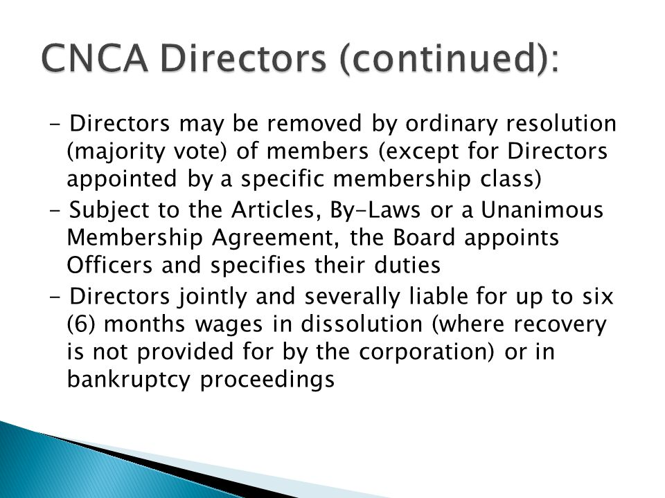 - Directors may be removed by ordinary resolution (majority vote) of members (except for Directors appointed by a specific membership class) - Subject to the Articles, By-Laws or a Unanimous Membership Agreement, the Board appoints Officers and specifies their duties - Directors jointly and severally liable for up to six (6) months wages in dissolution (where recovery is not provided for by the corporation) or in bankruptcy proceedings