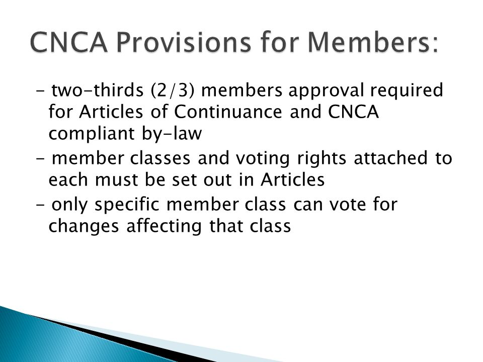 - two-thirds (2/3) members approval required for Articles of Continuance and CNCA compliant by-law - member classes and voting rights attached to each must be set out in Articles - only specific member class can vote for changes affecting that class
