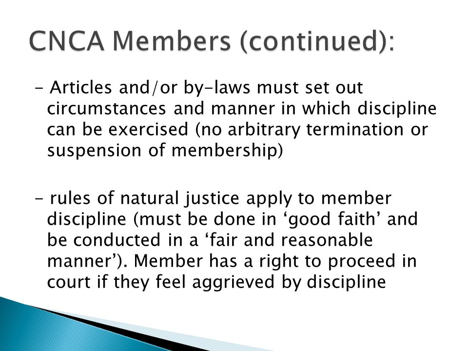 - Articles and/or by-laws must set out circumstances and manner in which discipline can be exercised (no arbitrary termination or suspension of membership) - rules of natural justice apply to member discipline (must be done in 'good faith' and be conducted in a 'fair and reasonable manner').