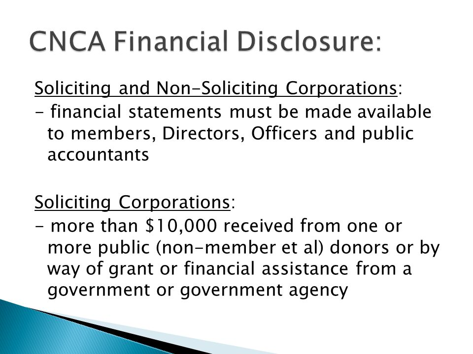 Soliciting and Non-Soliciting Corporations: - financial statements must be made available to members, Directors, Officers and public accountants Soliciting Corporations: - more than $10,000 received from one or more public (non-member et al) donors or by way of grant or financial assistance from a government or government agency