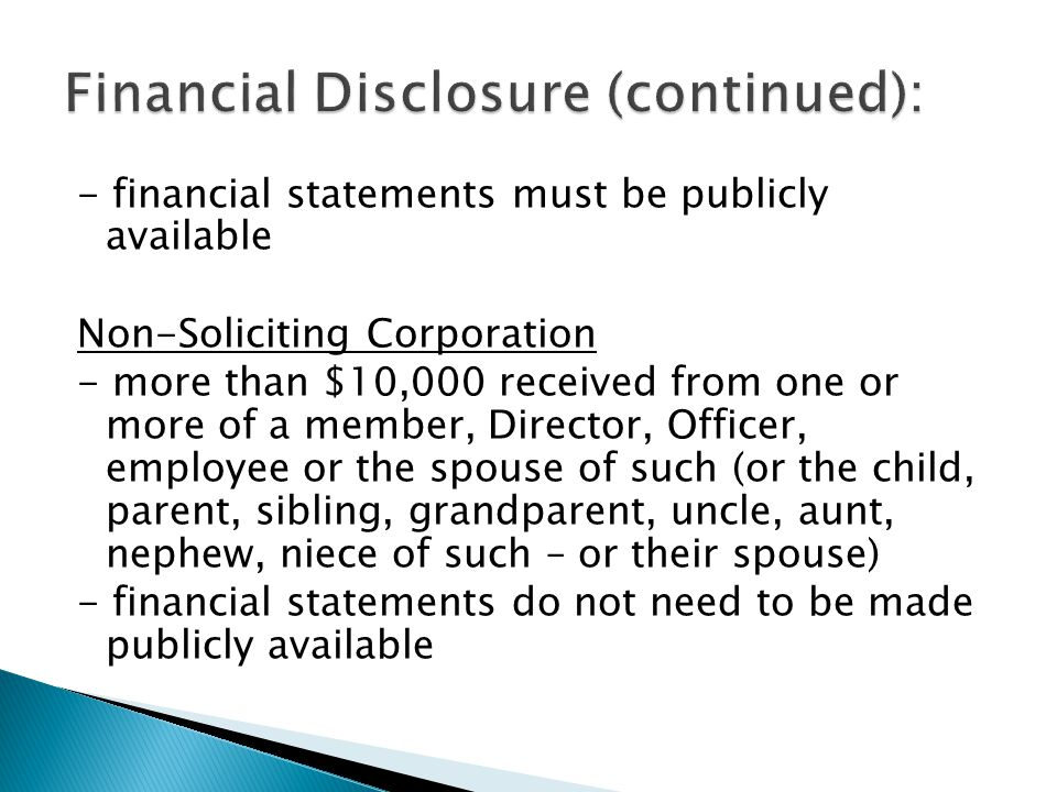 - financial statements must be publicly available Non-Soliciting Corporation - more than $10,000 received from one or more of a member, Director, Officer, employee or the spouse of such (or the child, parent, sibling, grandparent, uncle, aunt, nephew, niece of such – or their spouse) - financial statements do not need to be made publicly available