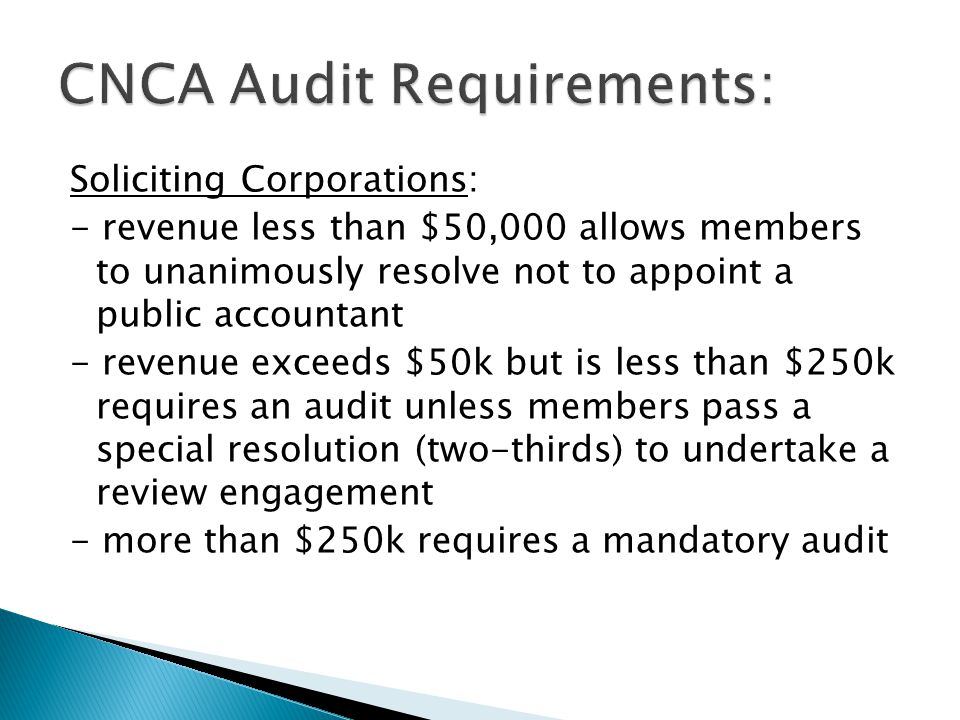 Soliciting Corporations: - revenue less than $50,000 allows members to unanimously resolve not to appoint a public accountant - revenue exceeds $50k but is less than $250k requires an audit unless members pass a special resolution (two-thirds) to undertake a review engagement - more than $250k requires a mandatory audit