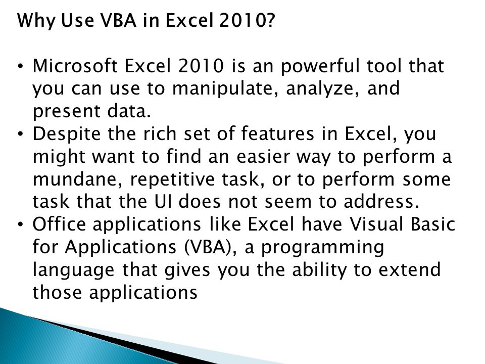Why Use VBA in Excel 2010? Microsoft Excel 2010 is an powerful tool that you can use to manipulate, analyze, and present data. Despite the rich set of