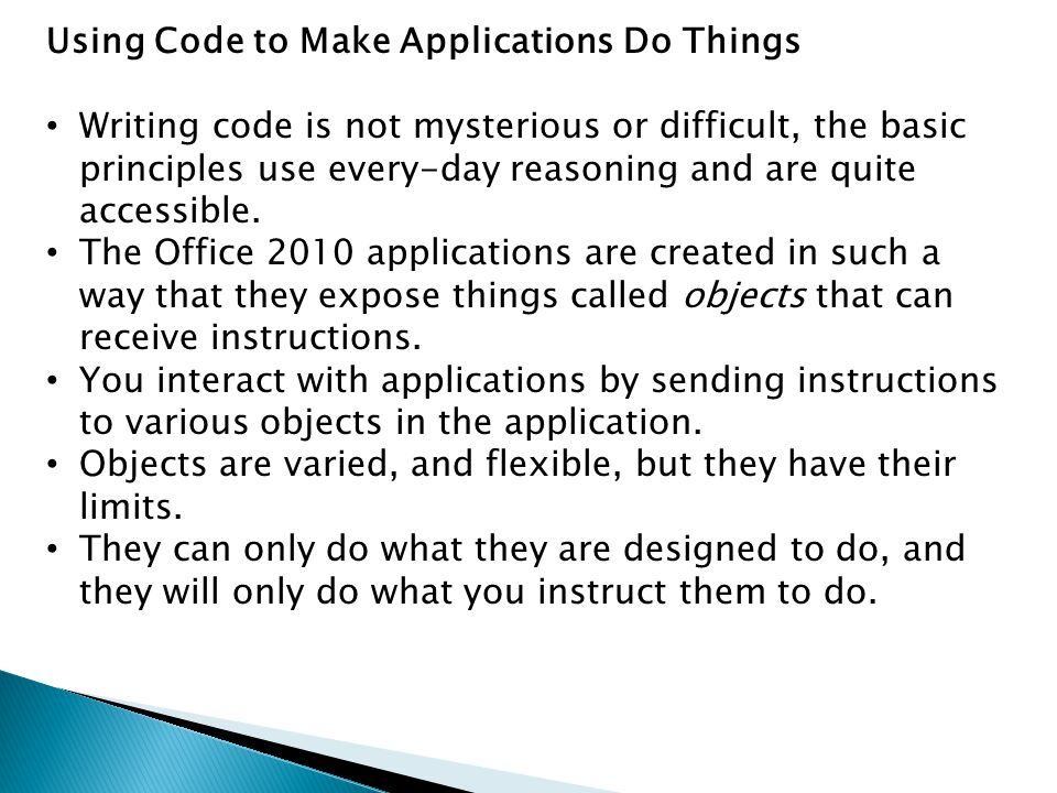 Using Code to Make Applications Do Things Writing code is not mysterious or difficult, the basic principles use every-day reasoning and are quite acce