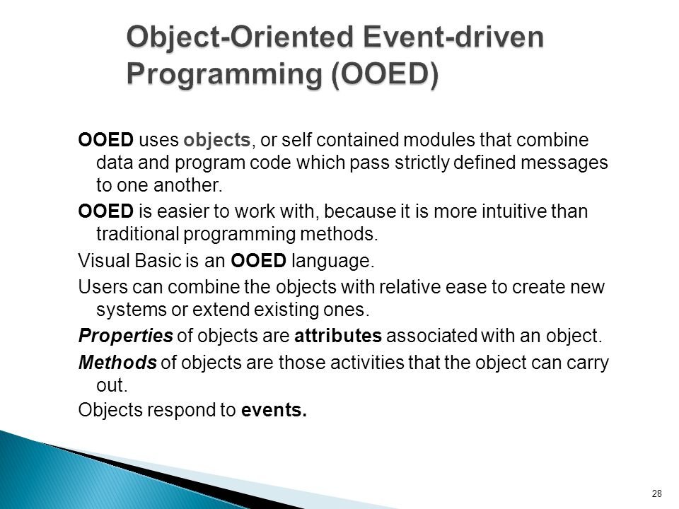 28 Object-Oriented Event-driven Programming (OOED) OOED uses objects, or self contained modules that combine data and program code which pass strictly