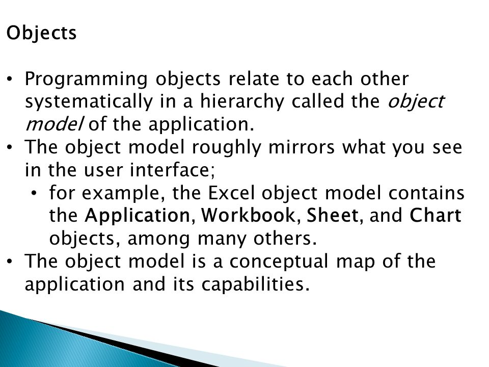 Objects Programming objects relate to each other systematically in a hierarchy called the object model of the application. The object model roughly mi