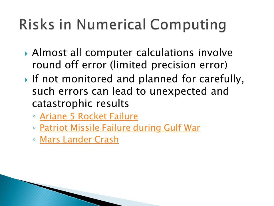  Almost all computer calculations involve round off error (limited precision error)  If not monitored and planned for carefully, such errors can lea