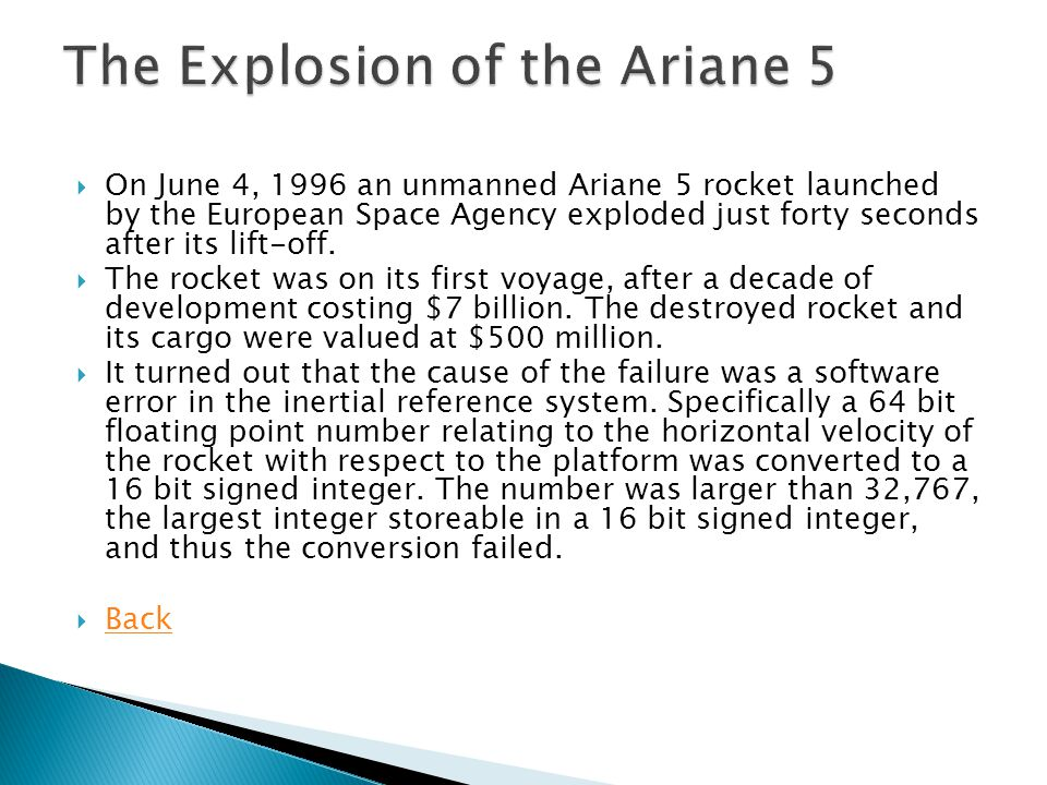 On June 4, 1996 an unmanned Ariane 5 rocket launched by the European Space Agency exploded just forty seconds after its lift-off.  The rocket was o