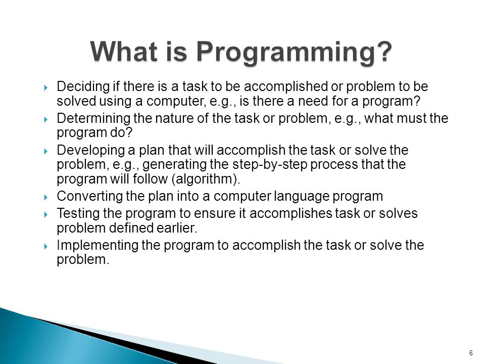 6 What is Programming?  Deciding if there is a task to be accomplished or problem to be solved using a computer, e.g., is there a need for a program?