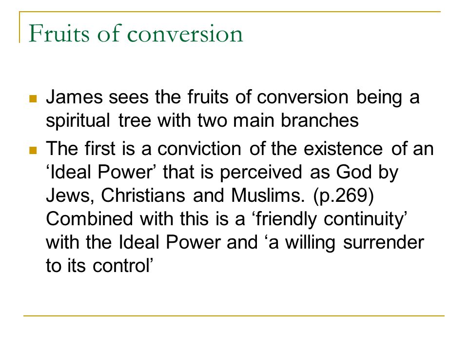 Fruits of conversion James sees the fruits of conversion being a spiritual tree with two main branches The first is a conviction of the existence of a