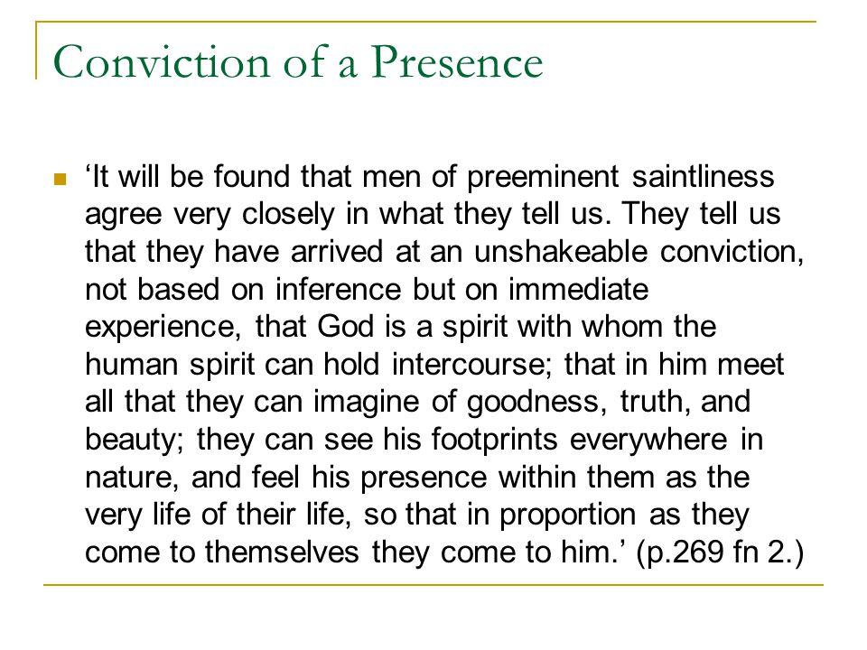 Conviction of a Presence 'It will be found that men of preeminent saintliness agree very closely in what they tell us. They tell us that they have arr