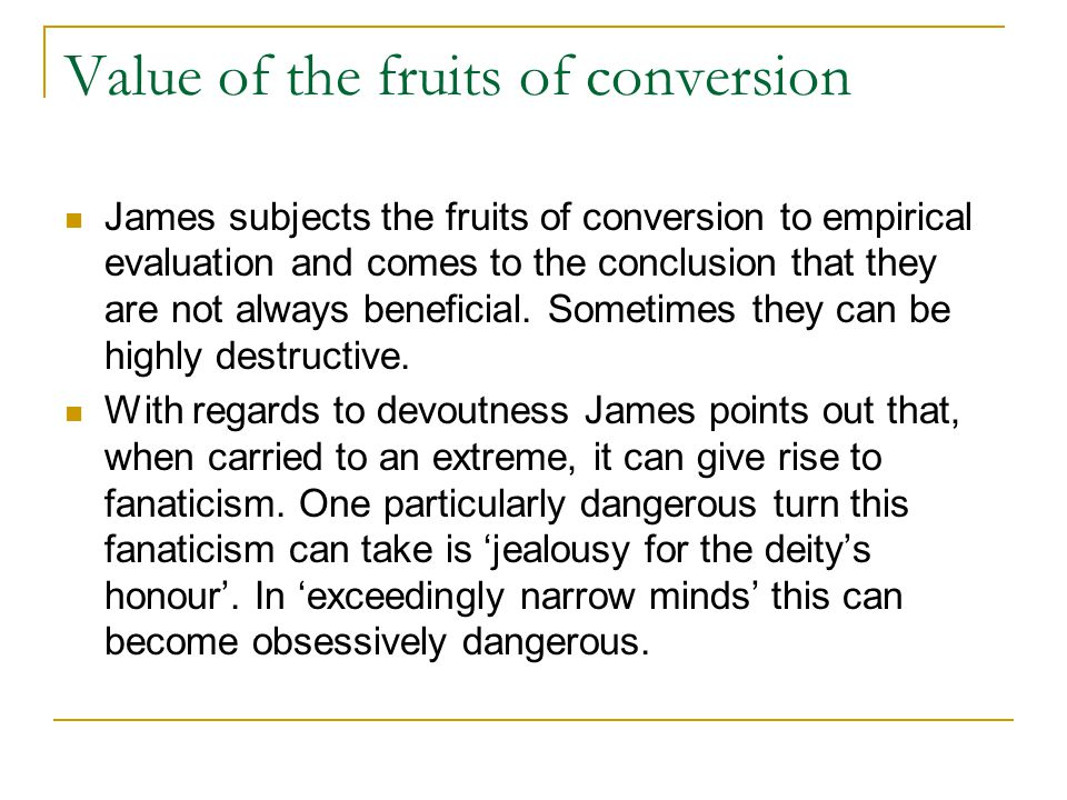 Value of the fruits of conversion James subjects the fruits of conversion to empirical evaluation and comes to the conclusion that they are not always