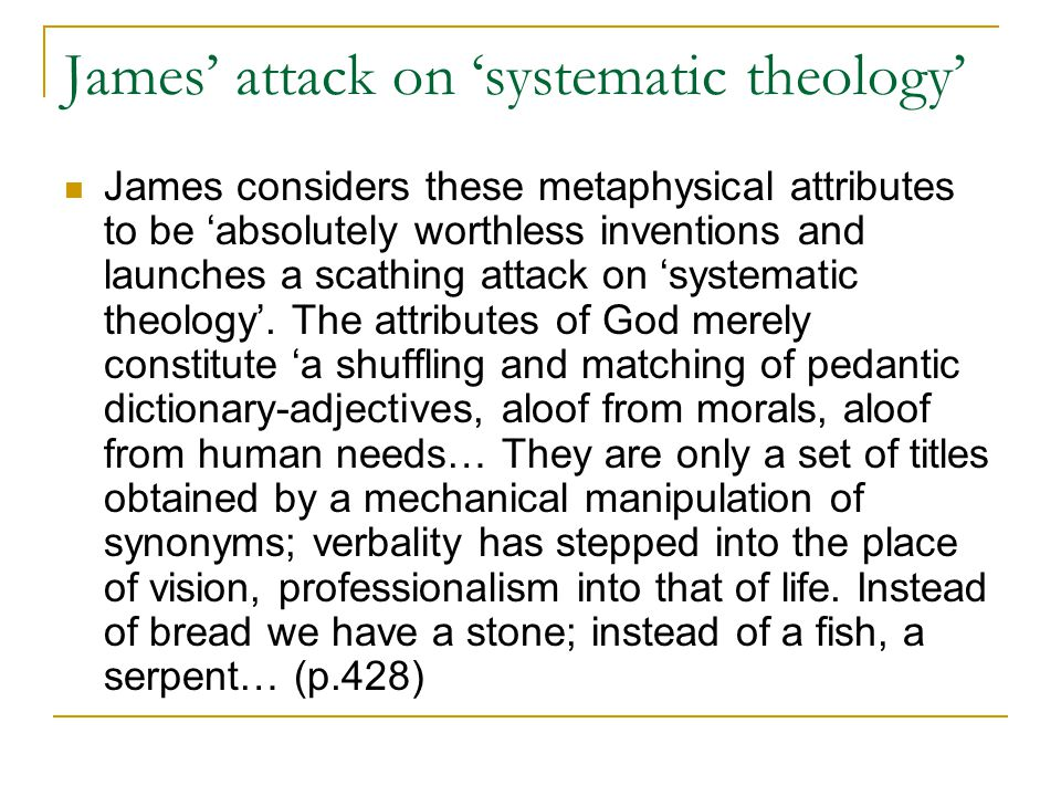 James' attack on 'systematic theology' James considers these metaphysical attributes to be 'absolutely worthless inventions and launches a scathing attack on 'systematic theology'.