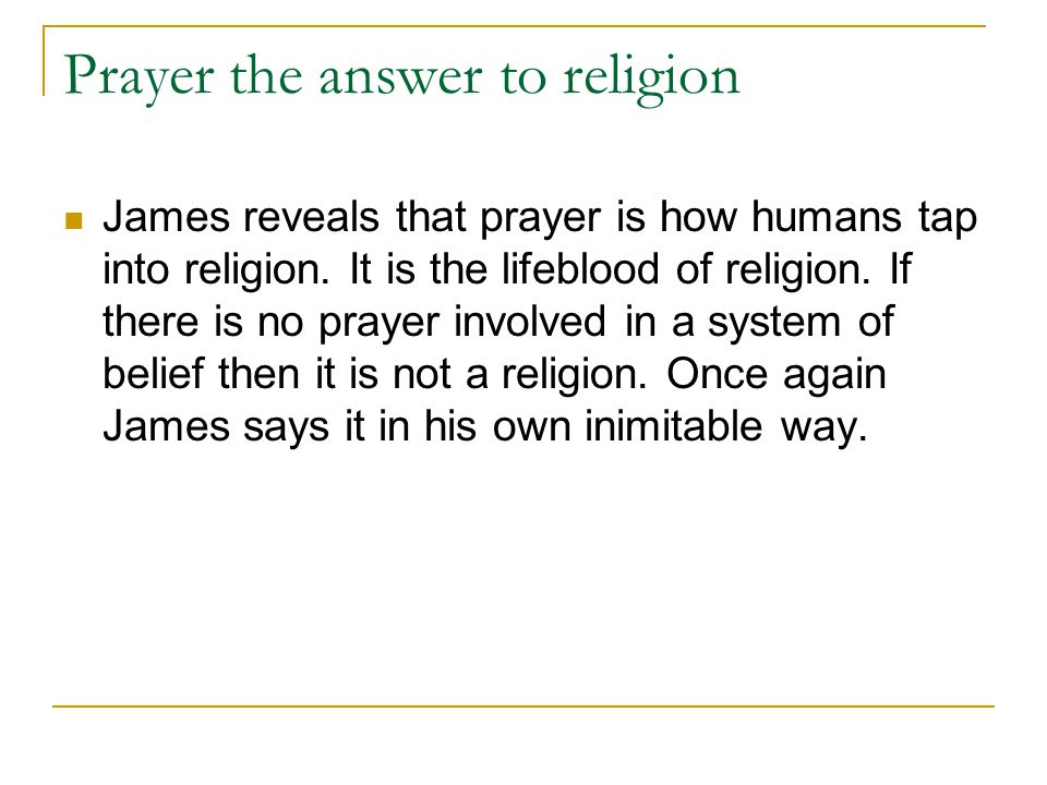 Prayer the answer to religion James reveals that prayer is how humans tap into religion.